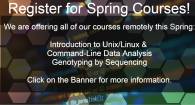 Register for Spring Courses! We are offering all of our courses remotely this Spring: Introduction to Unix/Linux & Command-Line Data Analysis, and Genotyping by Sequencing. Click on the banner for more info